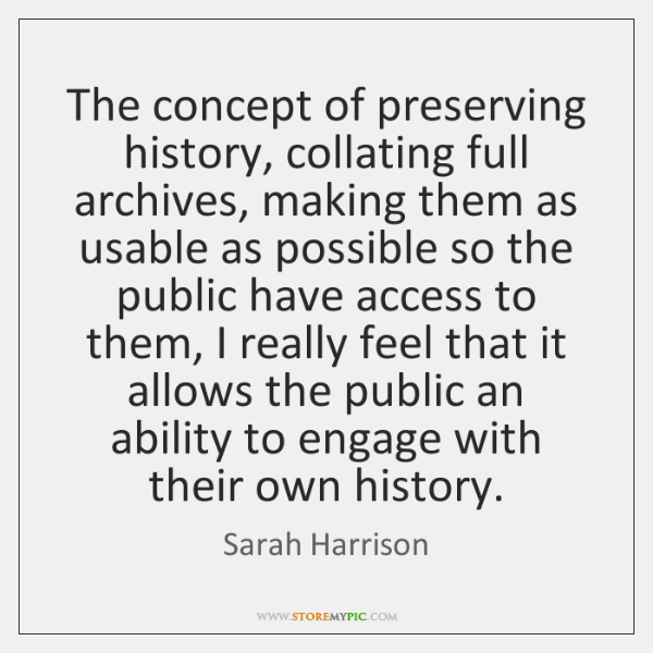 The concept of preserving history, collating full archives, making them as usable ...