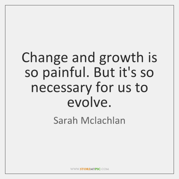 Change and growth is so painful. But it's so necessary for us ...