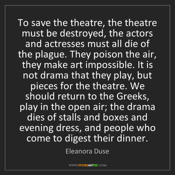 Eleanora Duse: To save the theatre, the theatre must be destroyed, the...