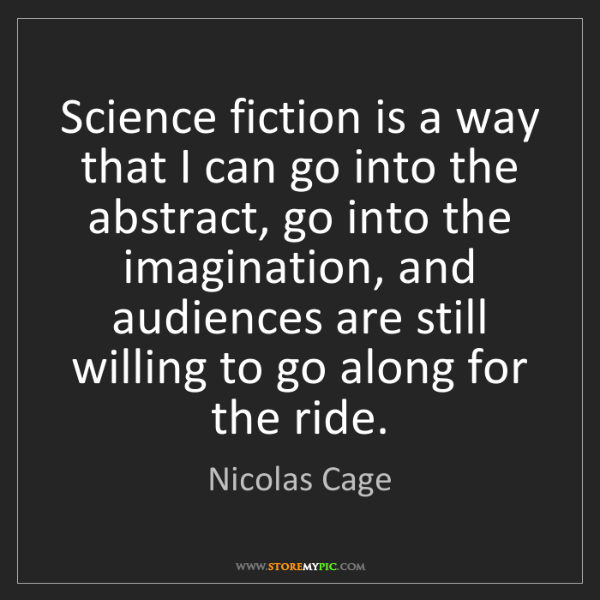 Nicolas Cage: Science fiction is a way that I can go into the abstract,...