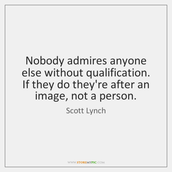 Nobody admires anyone else without qualification. If they do they're after an ...