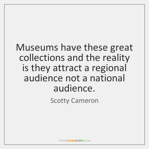 Museums have these great collections and the reality is they attract a ...