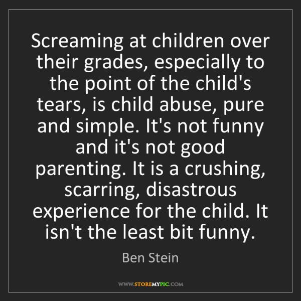 Ben Stein: Screaming at children over their grades, especially to...
