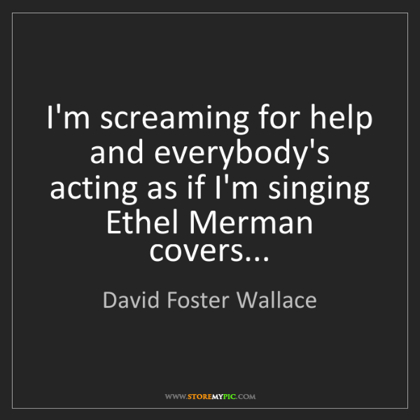 David Foster Wallace: I'm screaming for help and everybody's acting as if I'm...