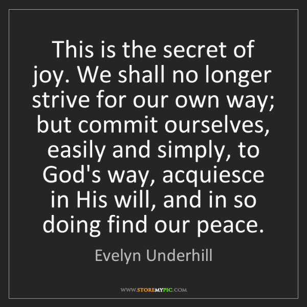 Evelyn Underhill: This is the secret of joy. We shall no longer strive...