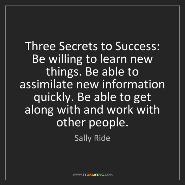Sally Ride: Three Secrets to Success: Be willing to learn new things....