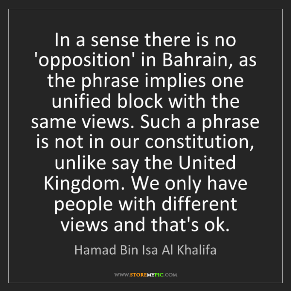 Hamad Bin Isa Al Khalifa: In a sense there is no 'opposition' in Bahrain, as the...