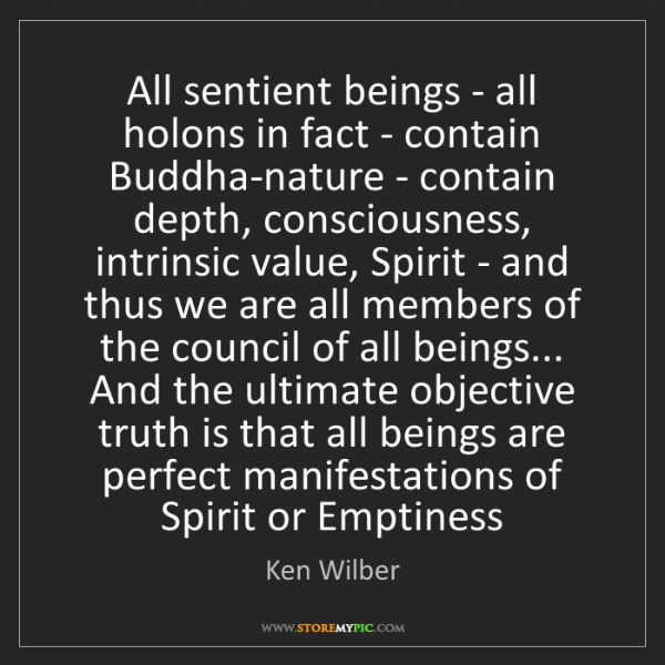 Ken Wilber: All sentient beings - all holons in fact - contain Buddha-nature...