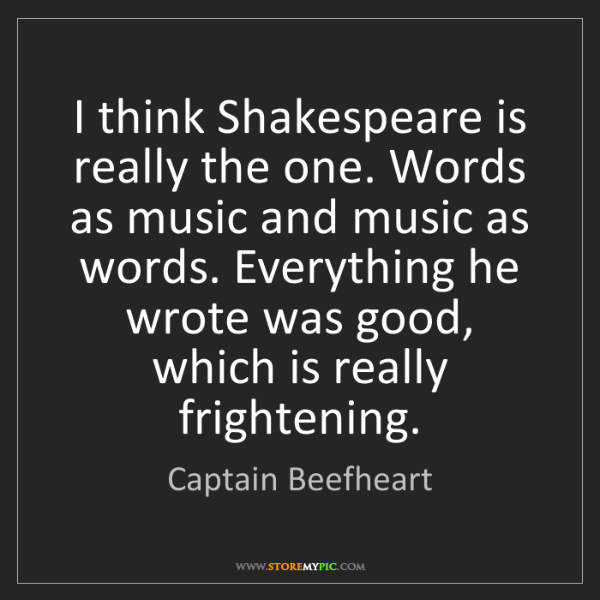 Captain Beefheart: I think Shakespeare is really the one. Words as music...