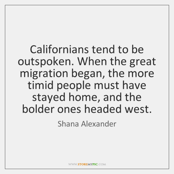 Californians tend to be outspoken. When the great migration began, the more ...