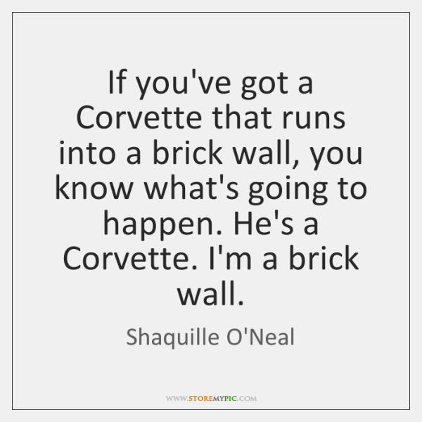 If you've got a Corvette that runs into a brick wall, you ...