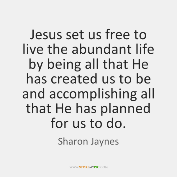 Jesus set us free to live the abundant life by being all ...