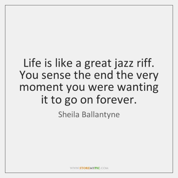 Life is like a great jazz riff. You sense the end the ...