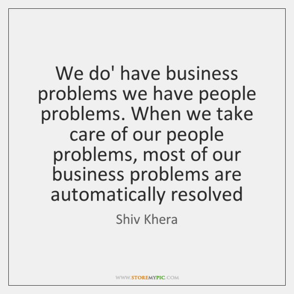 We do' have business problems we have people problems. When we take ...