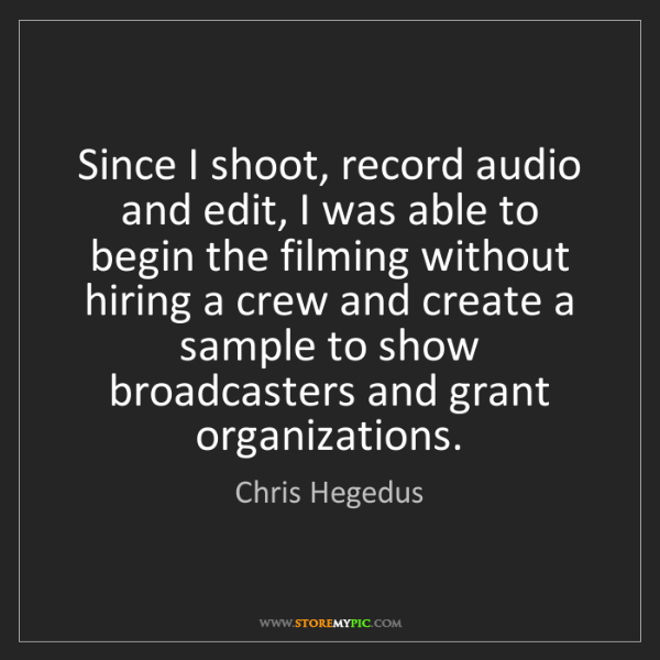 Chris Hegedus: Since I shoot, record audio and edit, I was able to begin...