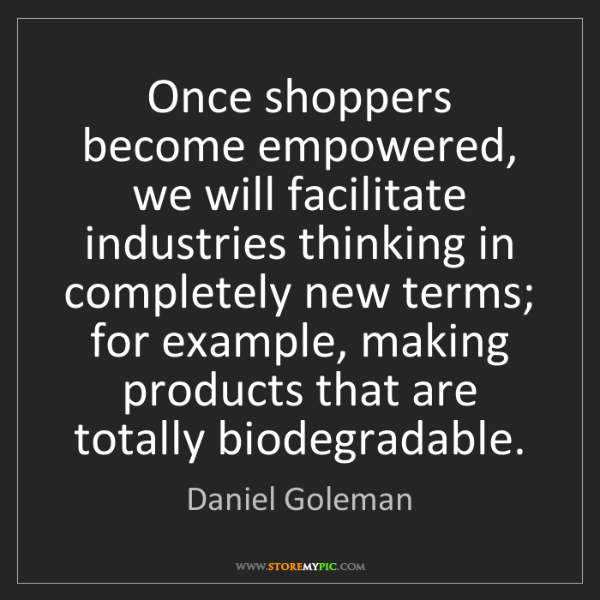 Daniel Goleman: Once shoppers become empowered, we will facilitate industries...