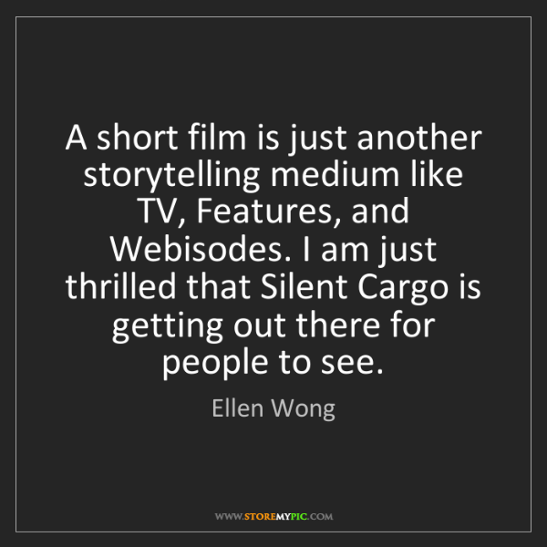 Ellen Wong: A short film is just another storytelling medium like...