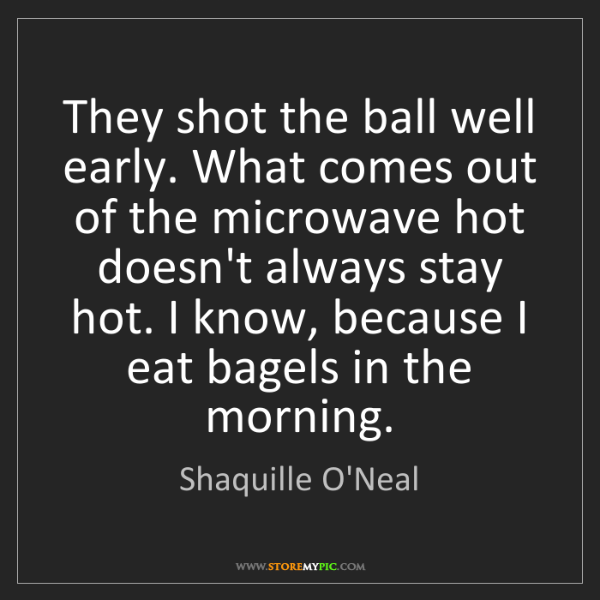 Shaquille O'Neal: They shot the ball well early. What comes out of the...