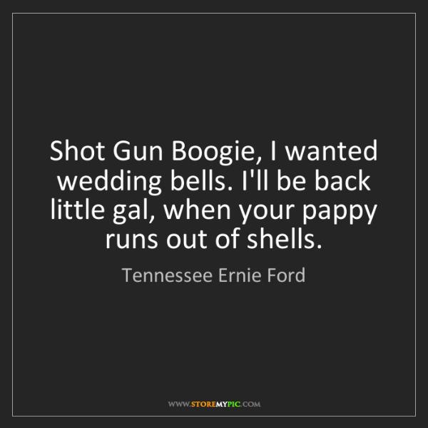 Tennessee Ernie Ford: Shot Gun Boogie, I wanted wedding bells. I'll be back...