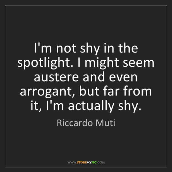 Riccardo Muti: I'm not shy in the spotlight. I might seem austere and...