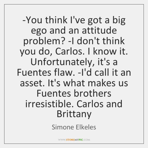 -You think I've got a big ego and an attitude problem? -I ...