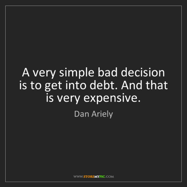 Dan Ariely: A very simple bad decision is to get into debt. And that...
