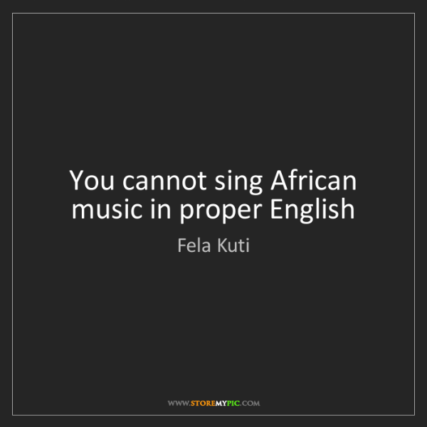 Fela Kuti: You cannot sing African music in proper English