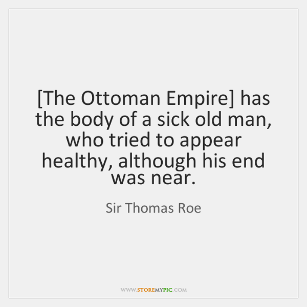 [The Ottoman Empire] has the body of a sick old man, who ...