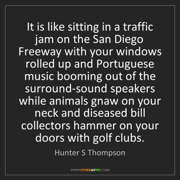Hunter S Thompson: It is like sitting in a traffic jam on the San Diego...