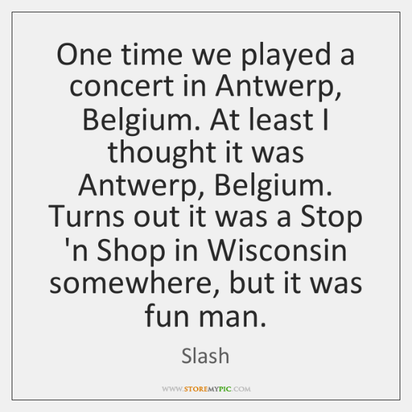 One time we played a concert in Antwerp, Belgium. At least I ...