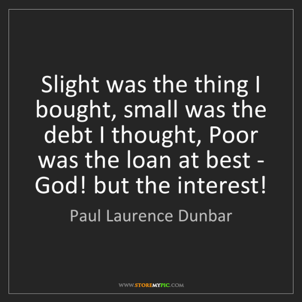 Paul Laurence Dunbar: Slight was the thing I bought, small was the debt I thought,...