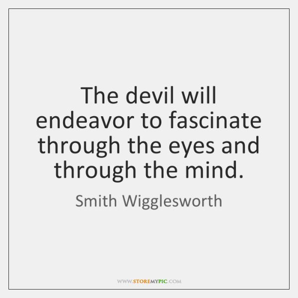The devil will endeavor to fascinate through the eyes and through the ...