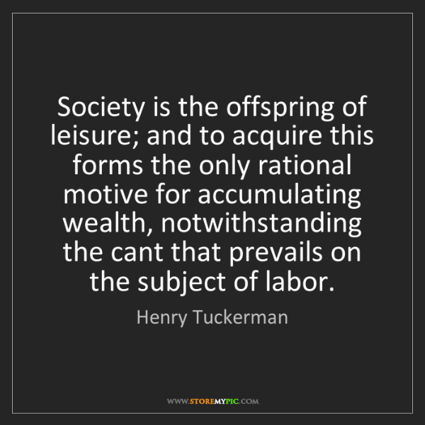 Henry Tuckerman: Society is the offspring of leisure; and to acquire this...