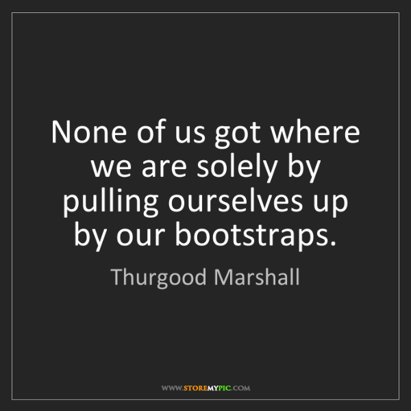 Thurgood Marshall: None of us got where we are solely by pulling ourselves...