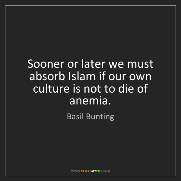 Basil Bunting: Sooner or later we must absorb Islam if our own culture...