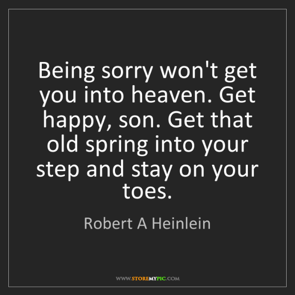Robert A Heinlein: Being sorry won't get you into heaven. Get happy, son....