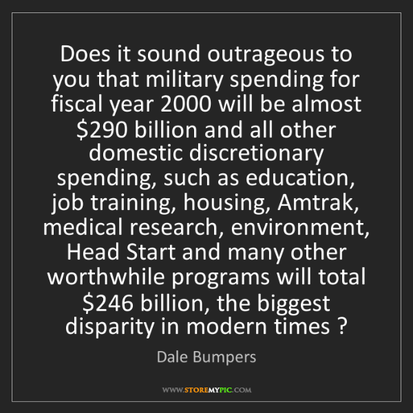 Dale Bumpers: Does it sound outrageous to you that military spending...