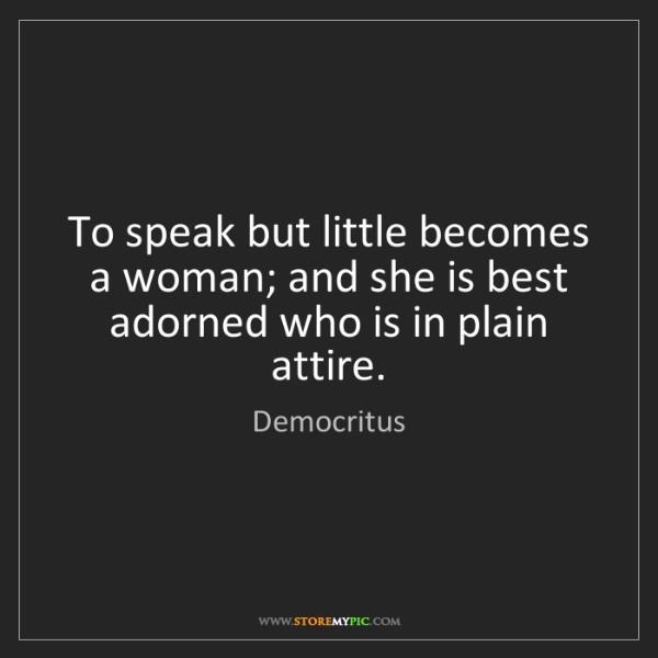 Democritus: To speak but little becomes a woman; and she is best...