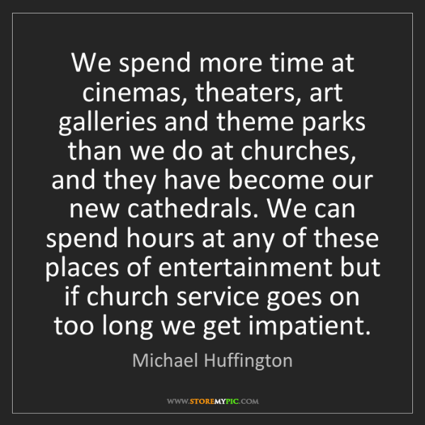 Michael Huffington: We spend more time at cinemas, theaters, art galleries...