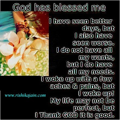 God has blessed me i have seen better days but i also have seen worse i do not have