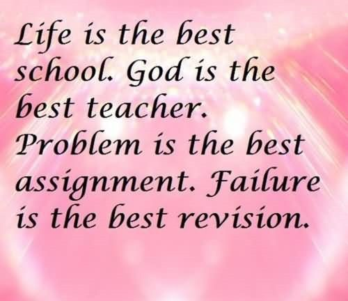 Life is the best school god is the best teacher problem is the best assignment failu