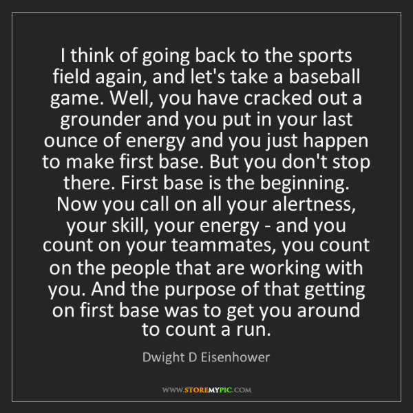 Dwight D Eisenhower: I think of going back to the sports field again, and...