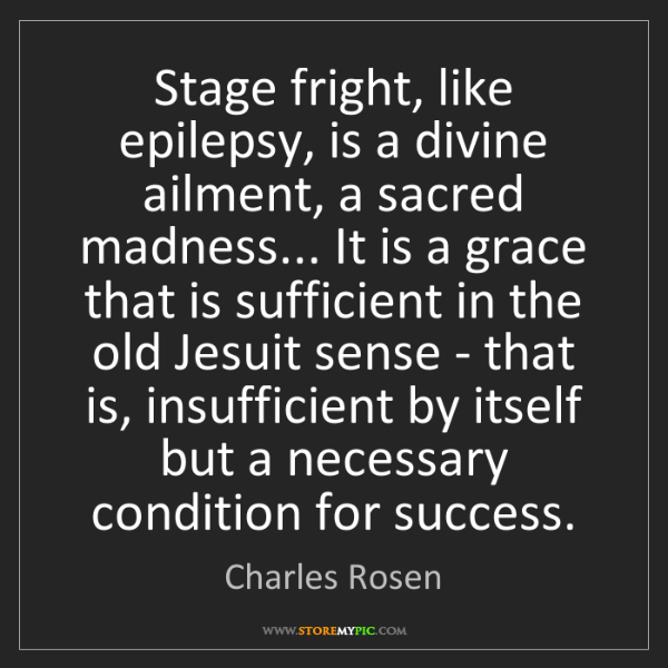 Charles Rosen: Stage fright, like epilepsy, is a divine ailment, a sacred...