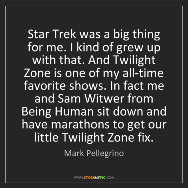 Mark Pellegrino: Star Trek was a big thing for me. I kind of grew up with...