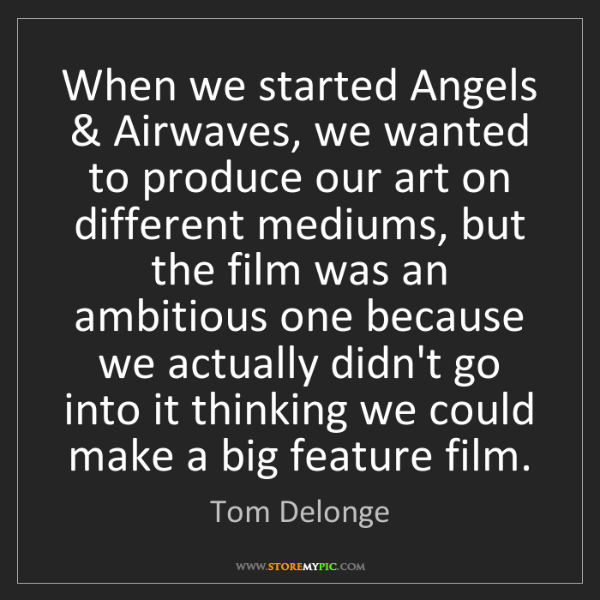 Tom Delonge: When we started Angels & Airwaves, we wanted to produce...