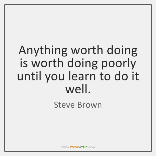 Anything worth doing is worth doing poorly until you learn to do ...