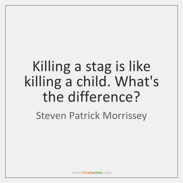 Killing a stag is like killing a child. What's the difference?