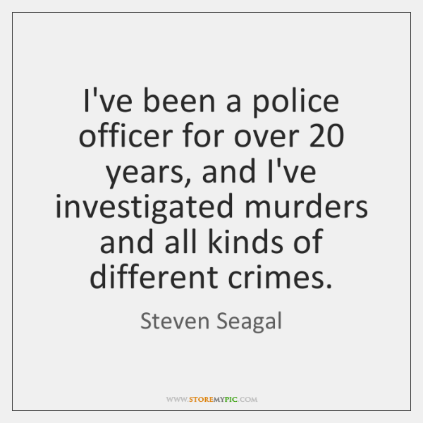 I've been a police officer for over 20 years, and I've investigated murders ...