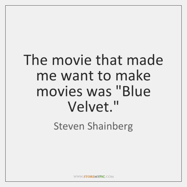 """The movie that made me want to make movies was """"Blue Velvet."""""""