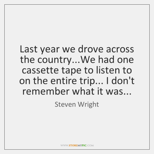 Last year we drove across the country...We had one cassette tape ...
